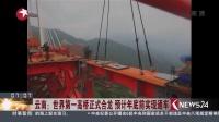云南:世界第一高桥正式合龙 预计年底前实现通车看东方160912 高清