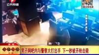 湖南: 男子网吧内与警察大打出手 下一秒被开枪击毙