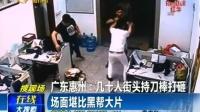 广东 几十人街头持刀棒打砸 场面堪比黑帮大片161023在线大搜索