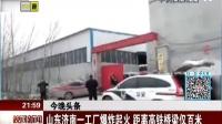 晚间新闻报道20161129山东济南一工厂爆炸起火 距离高铁桥梁仅百米 高清