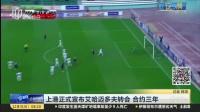 上港正式宣布艾哈迈多夫转会  合约三年 上海早晨 161231
