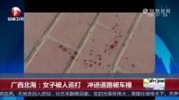 广西北海:女子被人追打 冲进道路被车撞