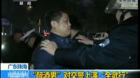 """广东珠海:""""醉酒男""""对交警上演""""全武行"""""""