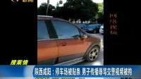 陕西  停车场被贴条 男子传播辱骂交警视频被拘170426在线大搜索