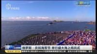 俄罗斯:庆祝海军节  举行盛大海上阅兵式——普京表示将全面支持俄海军建设 上海早晨 170731