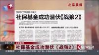 [看东方]北京晨报:社保基金成功潜伏《战狼2》