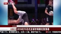 北京卫视:2016红牛花式足球世锦赛伦敦落幕