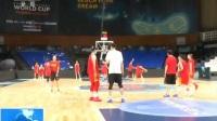 2018国际篮联女篮世界杯 一天两练 中国队向四强发起冲击 180928
