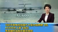 习近平致电祝贺国产大型水陆两栖飞机AG600水上首飞成功 李克强作出批示表示祝贺 181020