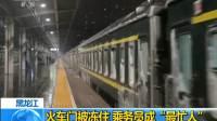 """黑龙江:火车门被冻住 乘务员成""""最忙人"""""""