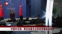 中国外交部:两名加拿大公民在华被依法审查 东方大头条 20181214