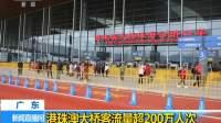 广东:港珠澳大桥客流量超200万人次