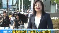关注二十国集团领导人峰会 筹备倒计时 大阪进入G20时间 新闻30分 20190627