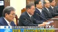 日本加强对韩半导体材料出口管控,文在寅:日方行为是出于政治目的