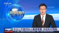 新闻直播间 2019 依法公开宣判孙小果再审案 决定执行死刑