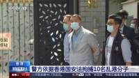 香港 警方依据香港国安法拘捕10名乱港分子