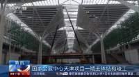 国家会展中心天津项目一期主体结构竣工