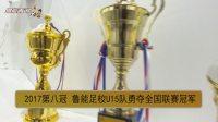「鲁能青训」新闻-第27期丨鲁能青训2017勇夺足协赛事8项冠军