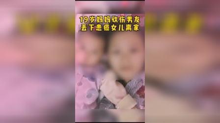 广东19岁妈妈砍伤男友后,丢下患癌女儿离家出走?其父回应:她遭受家暴